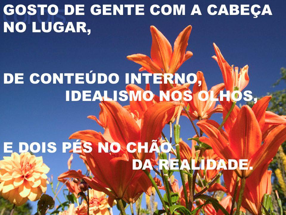 GOSTO DE GENTE COM A CABEÇA NO LUGAR, DE CONTEÚDO INTERNO, IDEALISMO NOS OLHOS, E DOIS PÉS NO CHÃO DA REALIDADE.