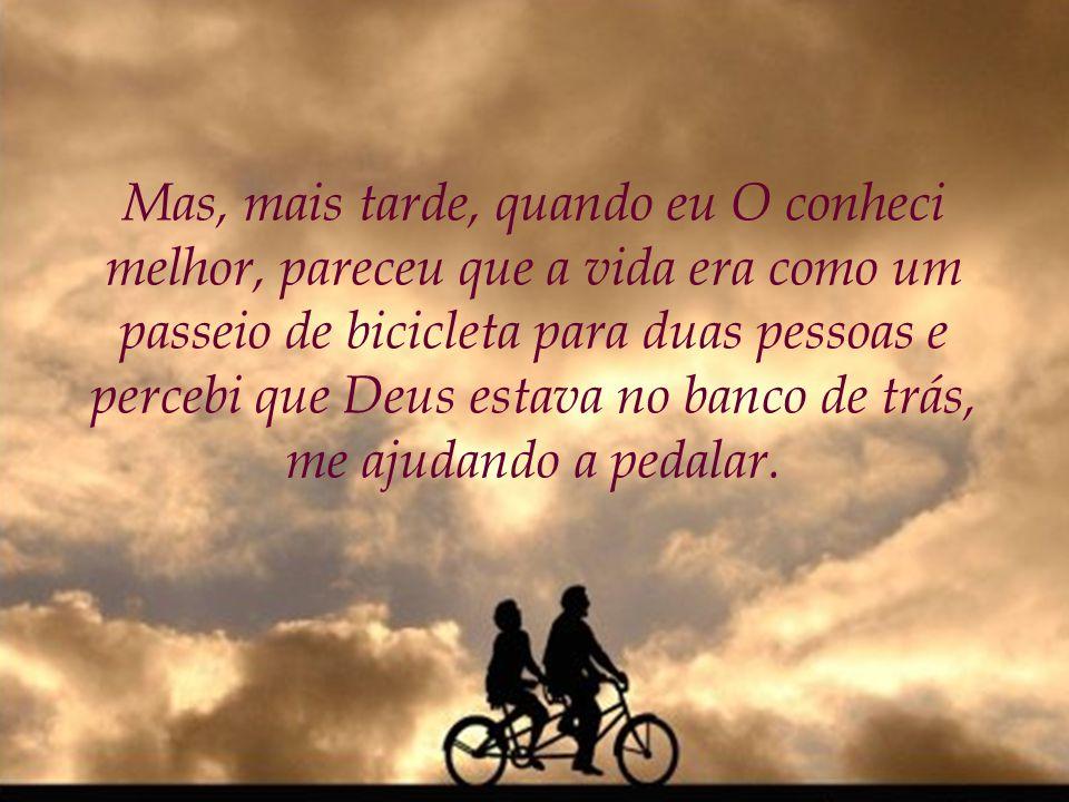 Mas, mais tarde, quando eu O conheci melhor, pareceu que a vida era como um passeio de bicicleta para duas pessoas e percebi que Deus estava no banco de trás, me ajudando a pedalar.