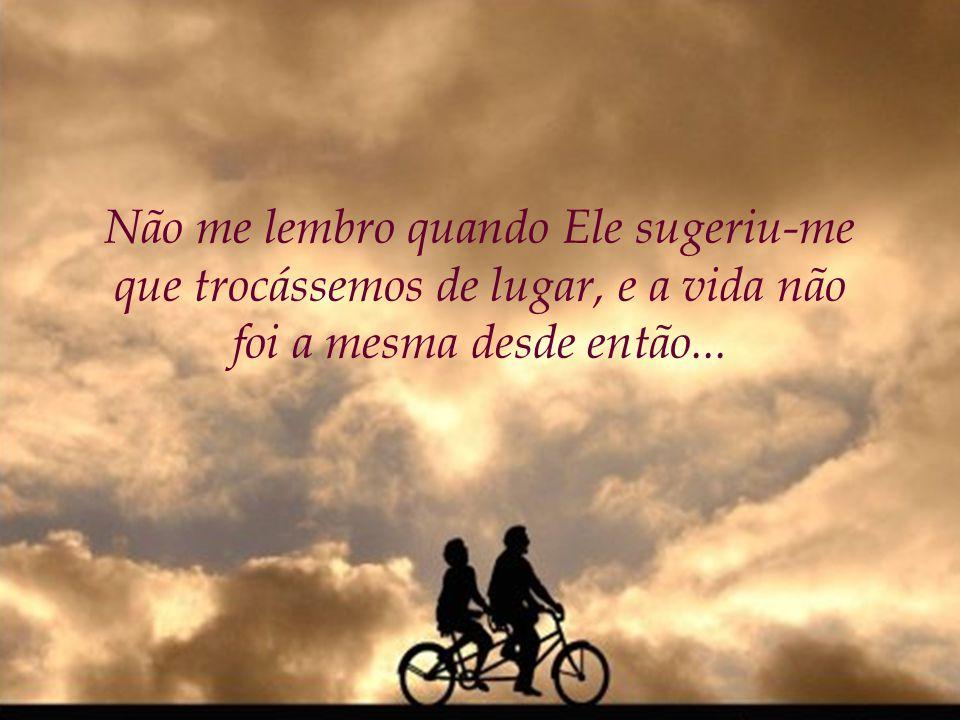 Mas, mais tarde, quando eu O conheci melhor, pareceu que a vida era como um passeio de bicicleta para duas pessoas e percebi que Deus estava no banco