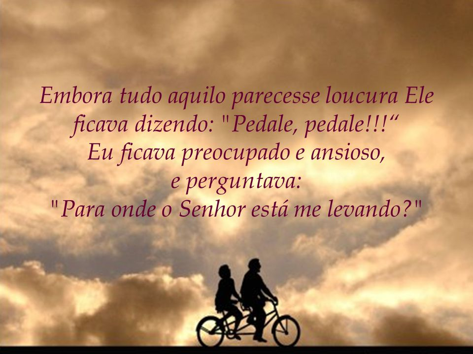 Embora tudo aquilo parecesse loucura Ele ficava dizendo: Pedale, pedale!!.