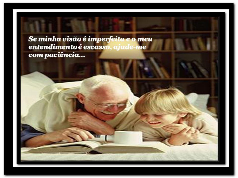Se minha visão é imperfeita e o meu entendimento é escasso, ajude-me com paciência...