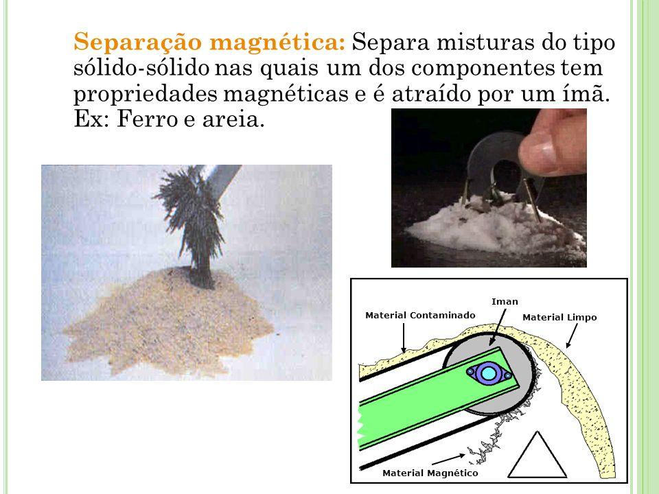 Separação magnética: Separa misturas do tipo sólido-sólido nas quais um dos componentes tem propriedades magnéticas e é atraído por um ímã. Ex: Ferro