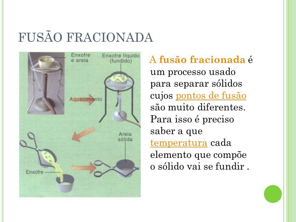 FUSÃO FRACIONADA A fusão fracionada é um processo usado para separar sólidos cujos pontos de fusão são muito diferentes. Para isso é preciso saber a q
