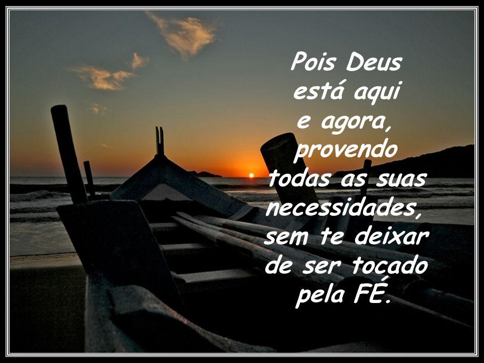 Pois Deus está aqui e agora, provendo todas as suas necessidades, sem te deixar de ser tocado pela FÉ..