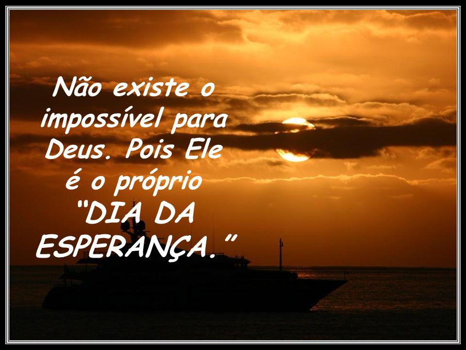 Não existe o impossível para Deus. Pois Ele é o próprio DIA DA ESPERANÇA.