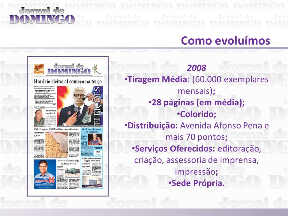 Como evoluímos 2008 Tiragem Média: (60.000 exemplares mensais); 28 páginas (em média); Colorido; Distribuição: Avenida Afonso Pena e mais 70 pontos; Serviços Oferecidos: editoração, criação, assessoria de imprensa, impressão; Sede Própria.