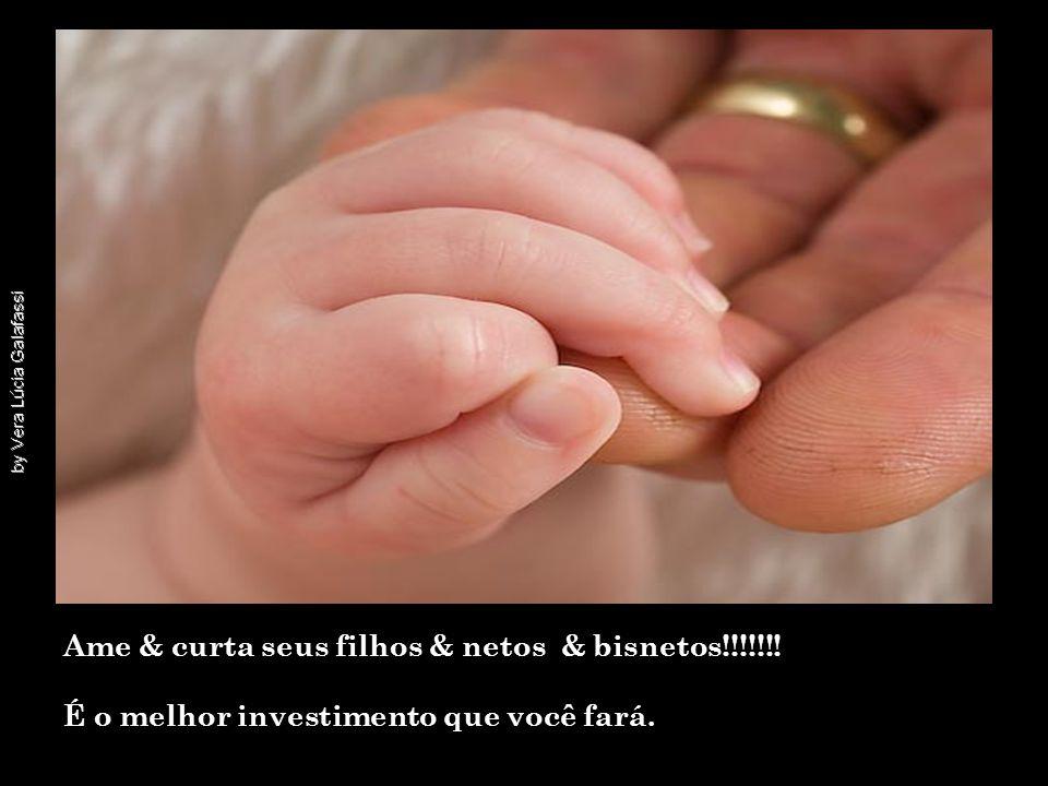 Ame & curta seus filhos & netos & bisnetos!!!!!!! É o melhor investimento que você fará.