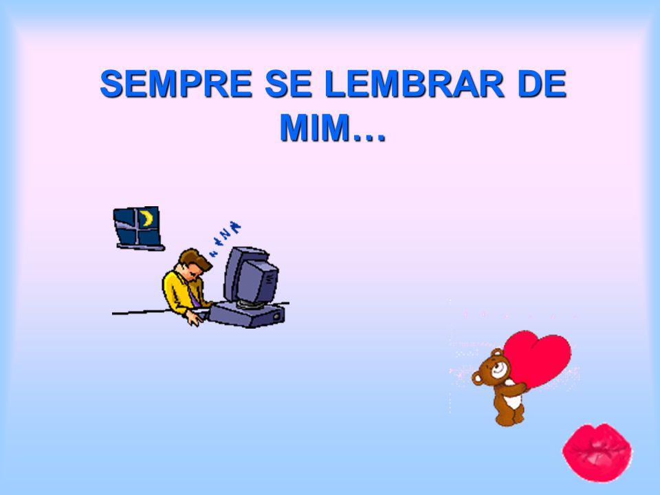 SEMPRE SE LEMBRAR DE MIM…