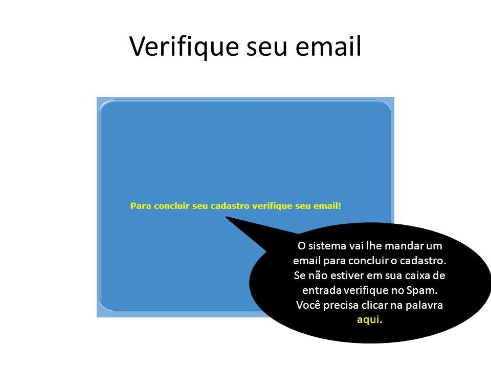Verifique seu email O sistema vai lhe mandar um email para concluir o cadastro. Se não estiver em sua caixa de entrada verifique no Spam. Você precisa