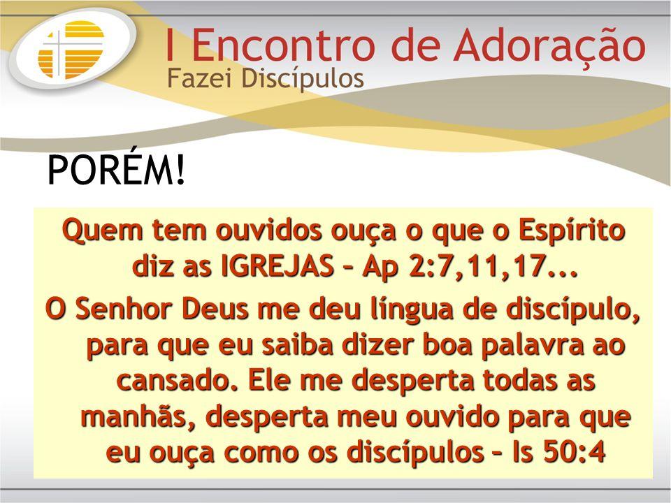 Quem tem ouvidos ouça o que o Espírito diz as IGREJAS – Ap 2:7,11,17... O Senhor Deus me deu língua de discípulo, para que eu saiba dizer boa palavra