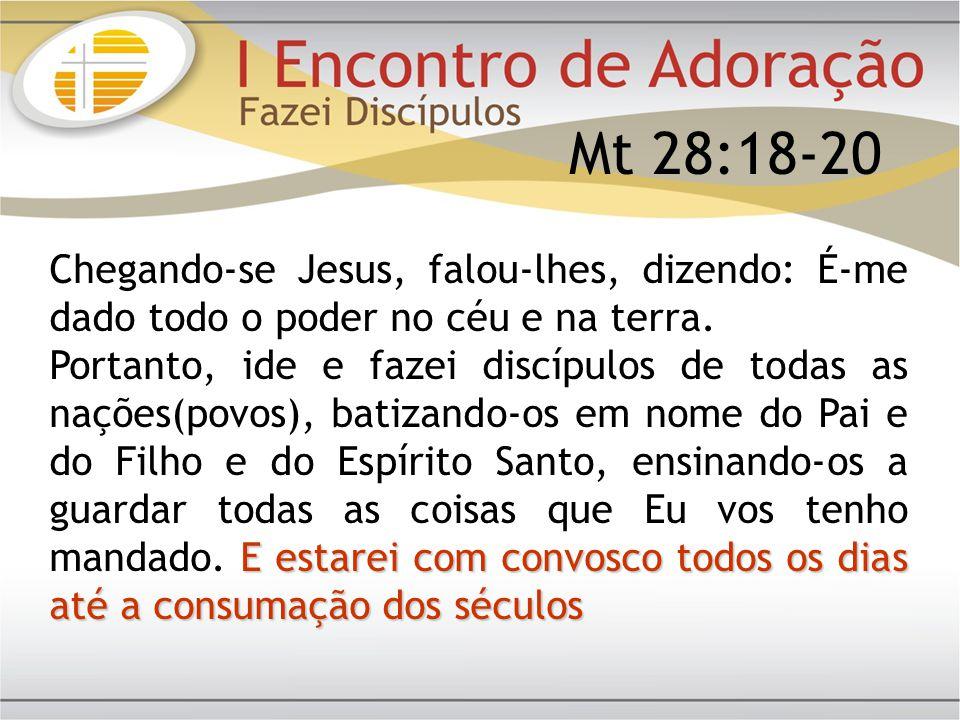 Mt 28:18-20 Chegando-se Jesus, falou-lhes, dizendo: É-me dado todo o poder no céu e na terra. E estarei com convosco todos os dias até a consumação do