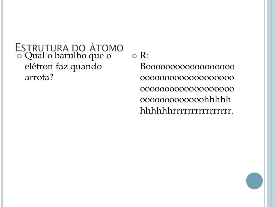 E STRUTURA DO ÁTOMO Qual o barulho que o elétron faz quando arrota? R: Boooooooooooooooooo ooooooooooooooooooo ooooooooooooooooooo ooooooooooooohhhhh