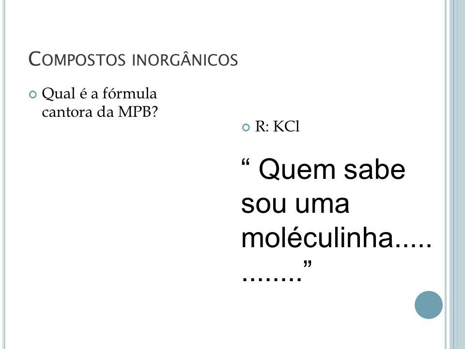 C OMPOSTOS INORGÂNICOS Qual é a fórmula cantora da MPB? R: KCl Quem sabe sou uma moléculinha.............
