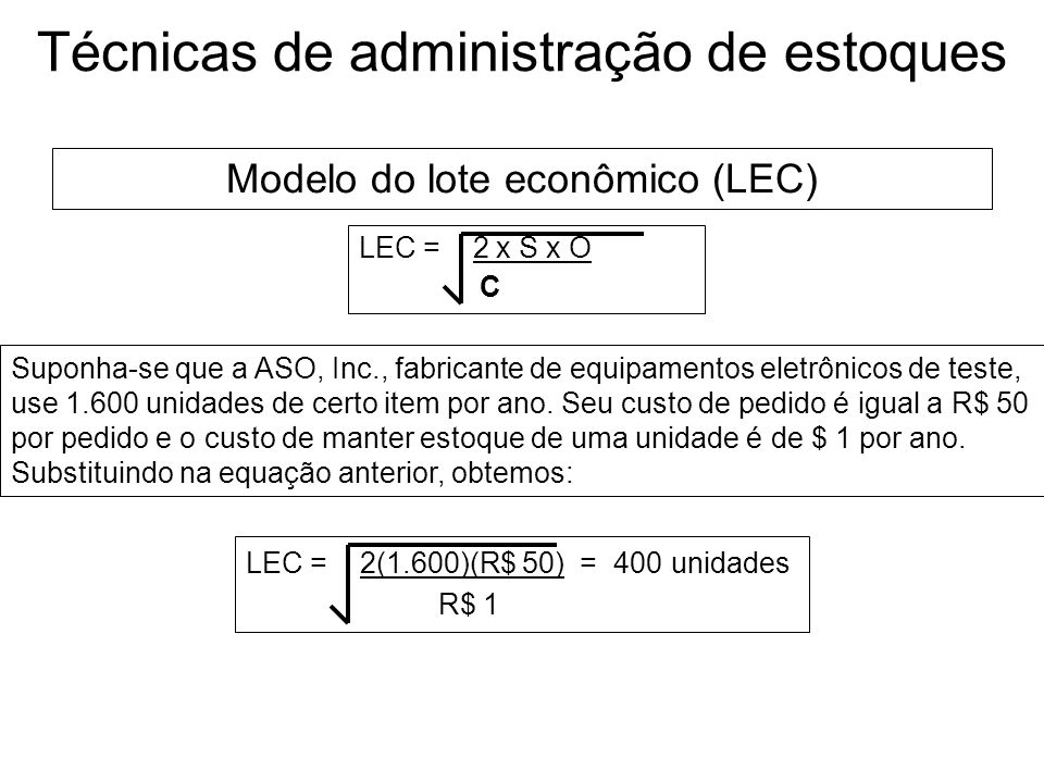 Técnicas de administração de estoques LEC = 2 x S x O C onde: S = consumo em unidades por período (ano) O= custo de pedido, por pedido C= custo de man
