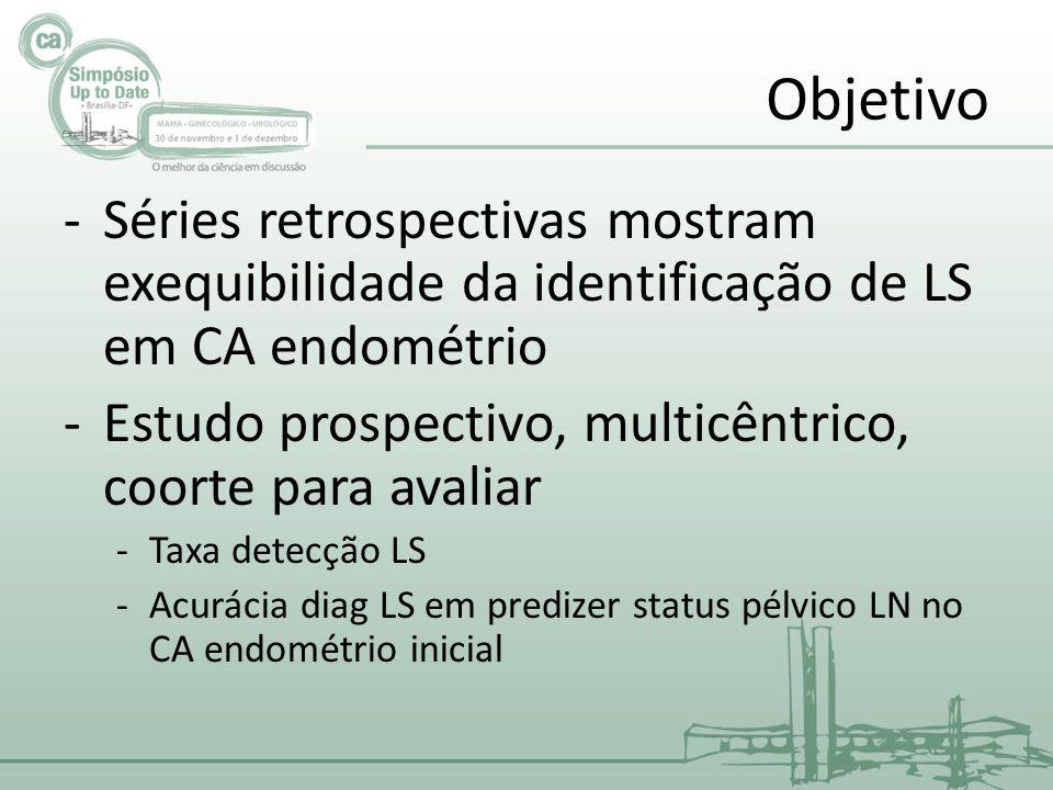 Objetivo -Séries retrospectivas mostram exequibilidade da identificação de LS em CA endométrio -Estudo prospectivo, multicêntrico, coorte para avaliar -Taxa detecção LS -Acurácia diag LS em predizer status pélvico LN no CA endométrio inicial