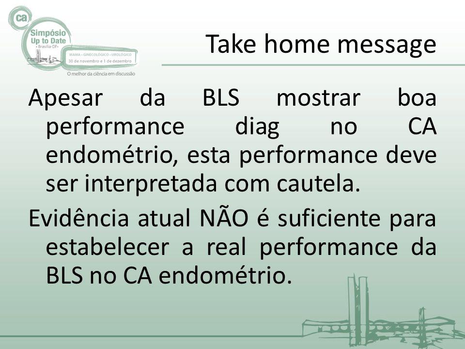 Take home message Apesar da BLS mostrar boa performance diag no CA endométrio, esta performance deve ser interpretada com cautela.