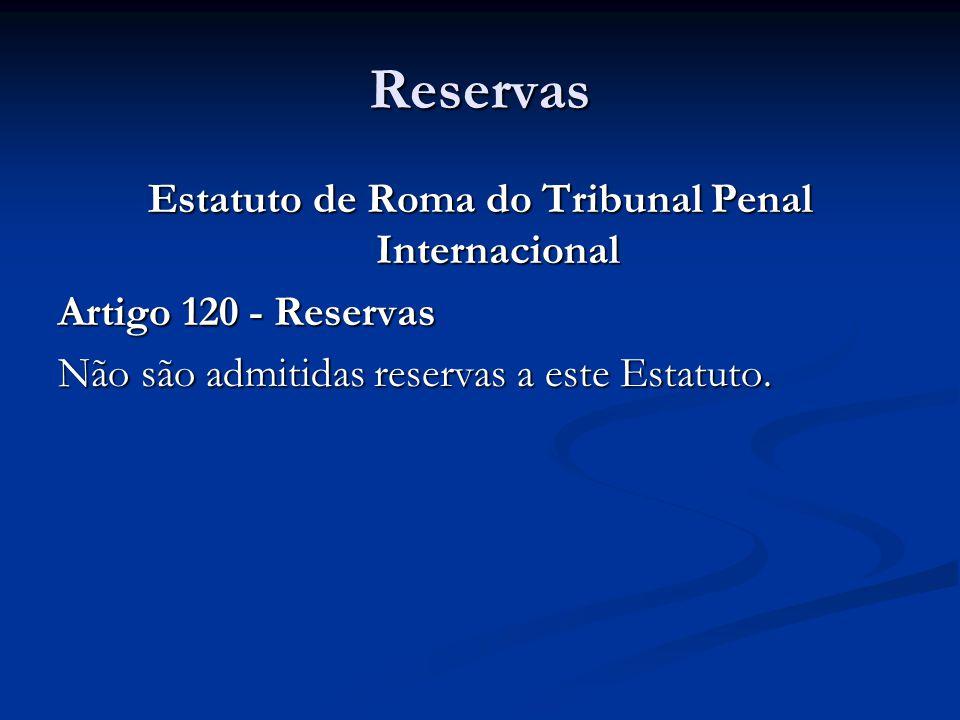 Reservas Estatuto de Roma do Tribunal Penal Internacional Artigo 120 - Reservas Não são admitidas reservas a este Estatuto.