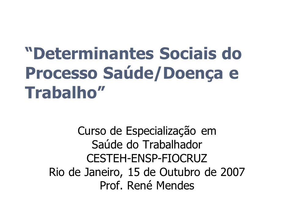 Determinantes Sociais do Processo Saúde/Doença e Trabalho Curso de Especialização em Saúde do Trabalhador CESTEH-ENSP-FIOCRUZ Rio de Janeiro, 15 de Ou