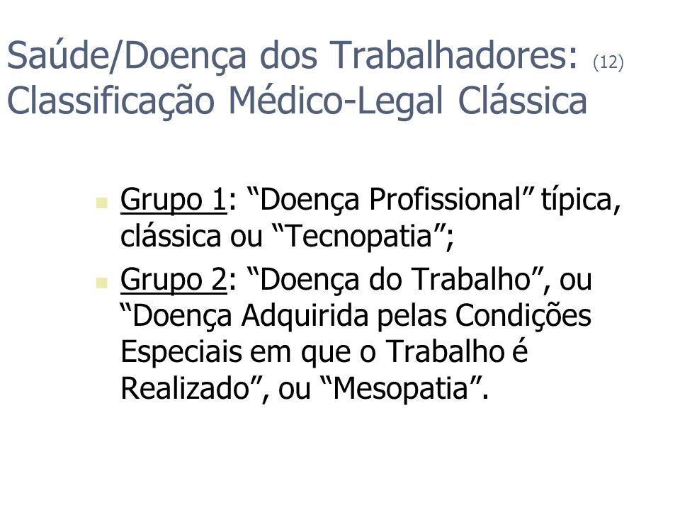 Saúde/Doença dos Trabalhadores: (12) Classificação Médico-Legal Clássica Grupo 1: Doença Profissional típica, clássica ou Tecnopatia; Grupo 2: Doença