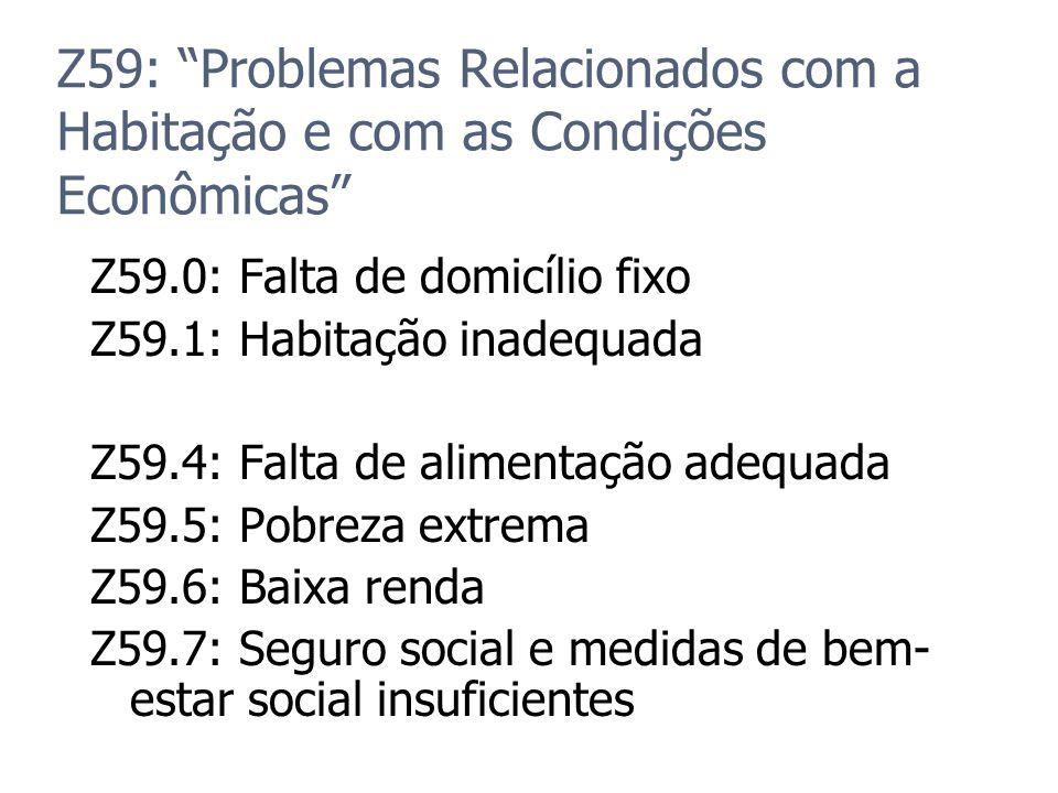 Z59: Problemas Relacionados com a Habitação e com as Condições Econômicas Z59.0: Falta de domicílio fixo Z59.1: Habitação inadequada Z59.4: Falta de a