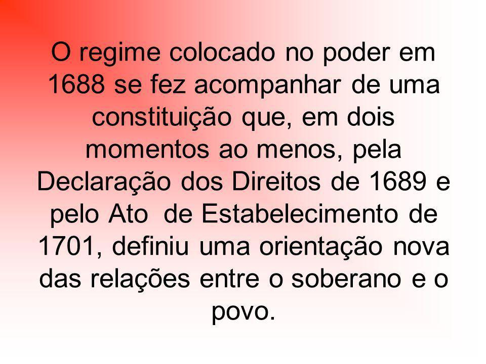 O regime colocado no poder em 1688 se fez acompanhar de uma constituição que, em dois momentos ao menos, pela Declaração dos Direitos de 1689 e pelo Ato de Estabelecimento de 1701, definiu uma orientação nova das relações entre o soberano e o povo.