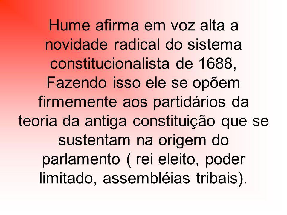 Hume afirma em voz alta a novidade radical do sistema constitucionalista de 1688, Fazendo isso ele se opõem firmemente aos partidários da teoria da antiga constituição que se sustentam na origem do parlamento ( rei eleito, poder limitado, assembléias tribais).