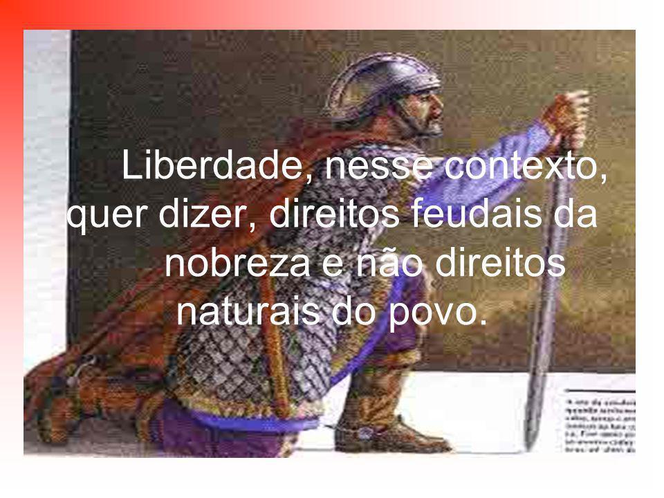 Liberdade, nesse contexto, quer dizer, direitos feudais da nobreza e não direitos naturais do povo.