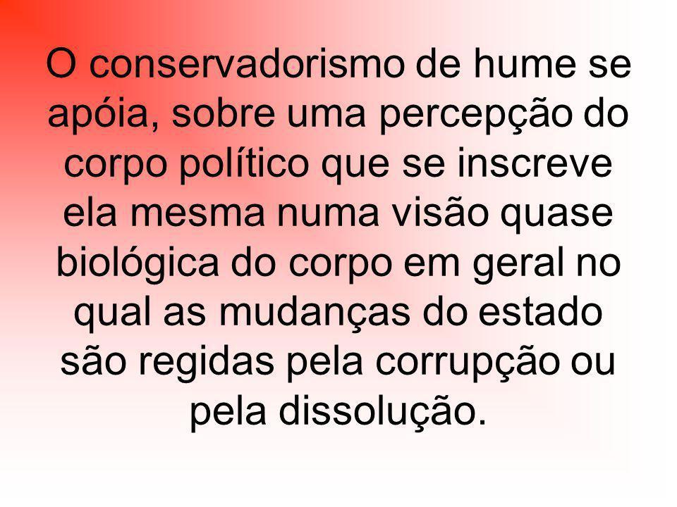 O conservadorismo de hume se apóia, sobre uma percepção do corpo político que se inscreve ela mesma numa visão quase biológica do corpo em geral no qual as mudanças do estado são regidas pela corrupção ou pela dissolução.