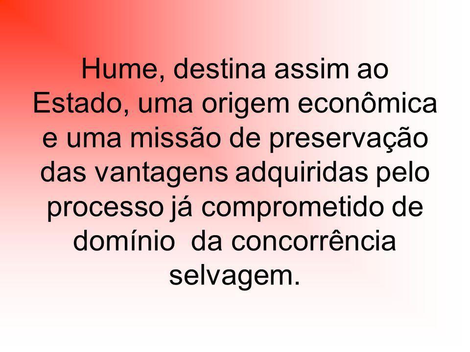 Hume, destina assim ao Estado, uma origem econômica e uma missão de preservação das vantagens adquiridas pelo processo já comprometido de domínio da concorrência selvagem.