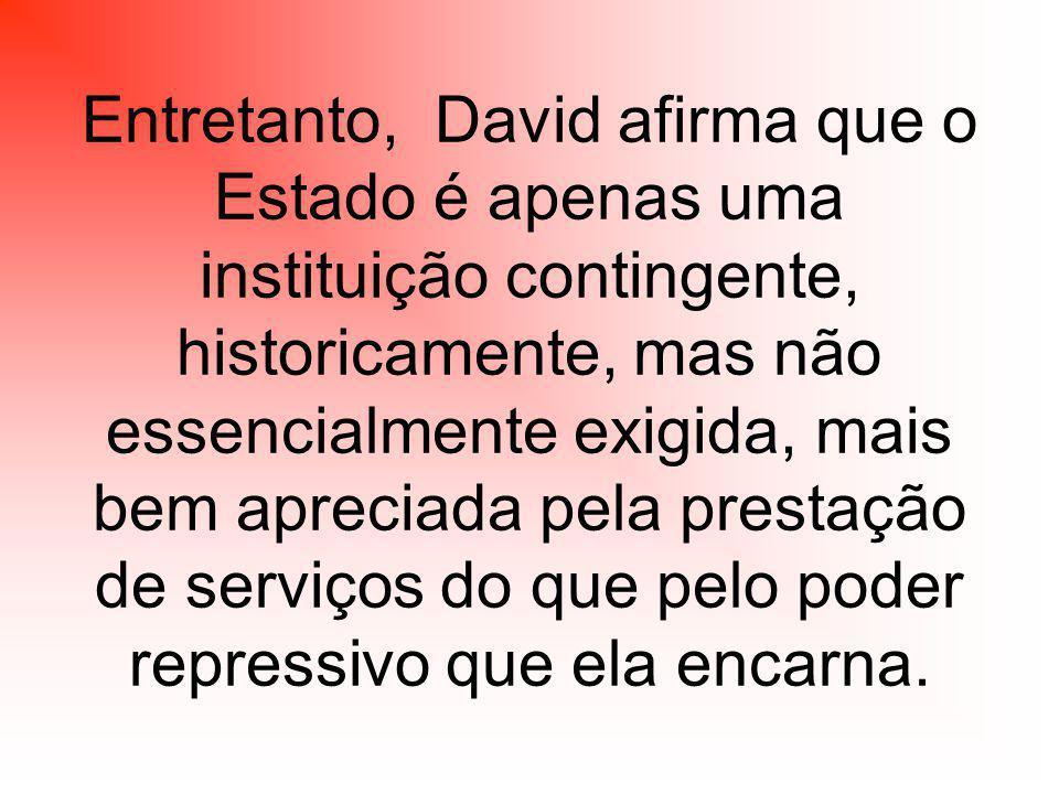 Entretanto, David afirma que o Estado é apenas uma instituição contingente, historicamente, mas não essencialmente exigida, mais bem apreciada pela prestação de serviços do que pelo poder repressivo que ela encarna.