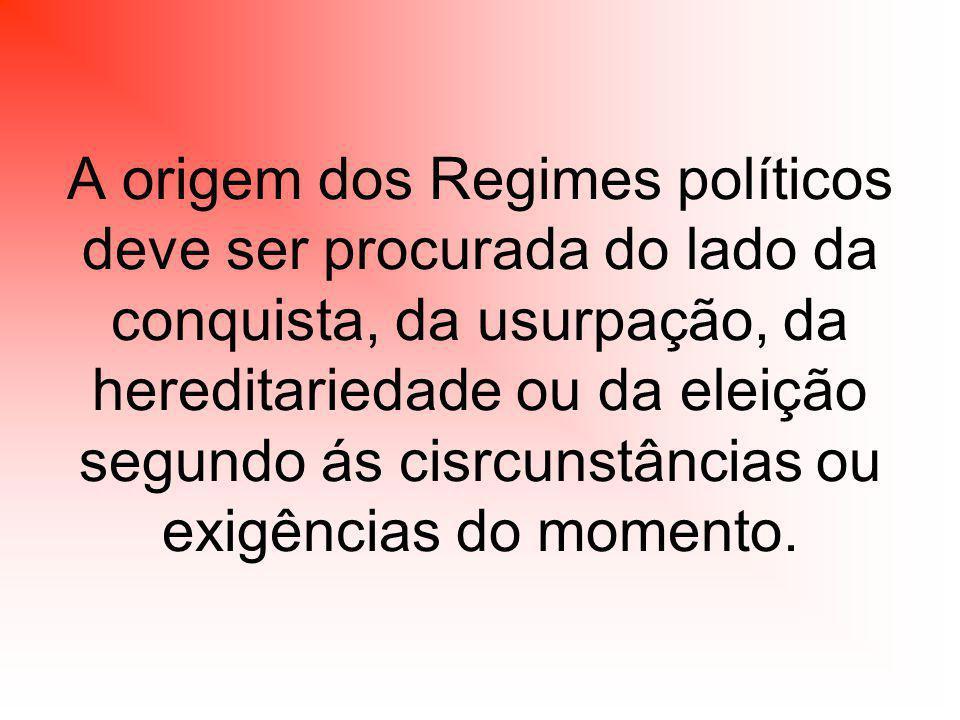 A origem dos Regimes políticos deve ser procurada do lado da conquista, da usurpação, da hereditariedade ou da eleição segundo ás cisrcunstâncias ou exigências do momento.