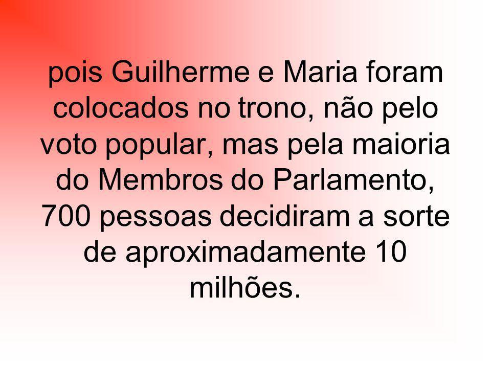pois Guilherme e Maria foram colocados no trono, não pelo voto popular, mas pela maioria do Membros do Parlamento, 700 pessoas decidiram a sorte de aproximadamente 10 milhões.