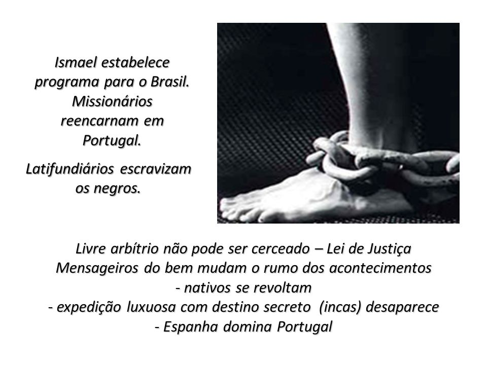 Ismael estabelece programa para o Brasil. Missionários reencarnam em Portugal. Latifundiários escravizam os negros. Livre arbítrio não pode ser cercea