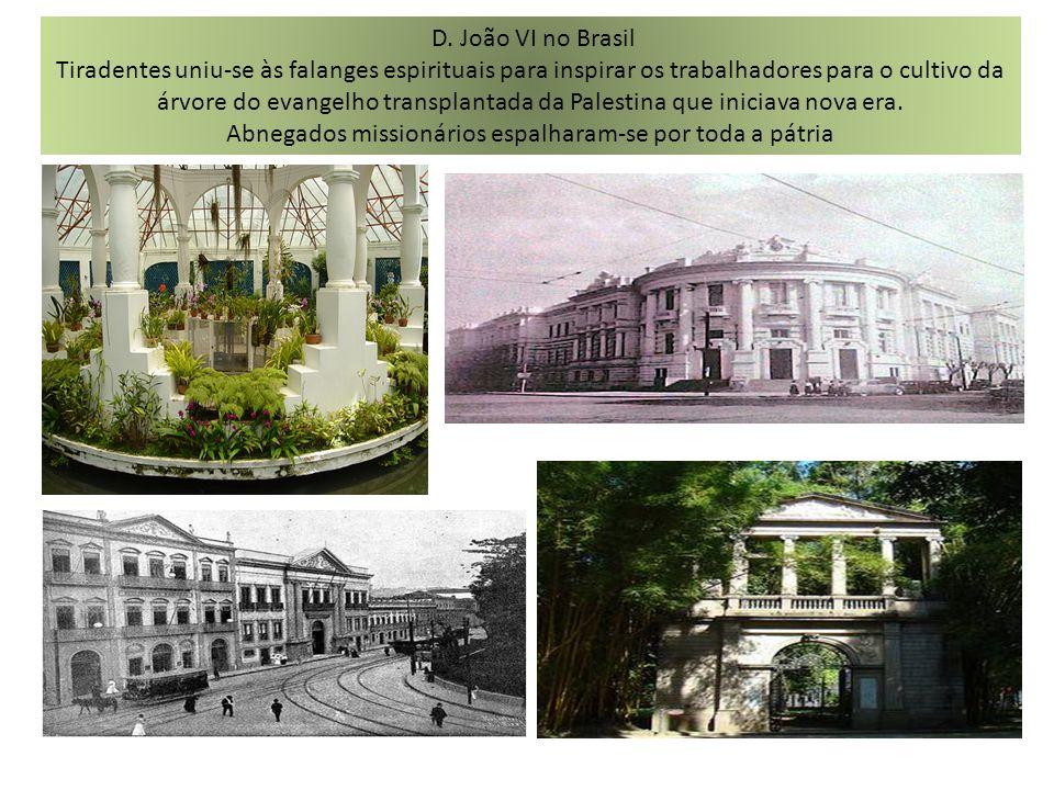 D. João VI no Brasil Tiradentes uniu-se às falanges espirituais para inspirar os trabalhadores para o cultivo da árvore do evangelho transplantada da