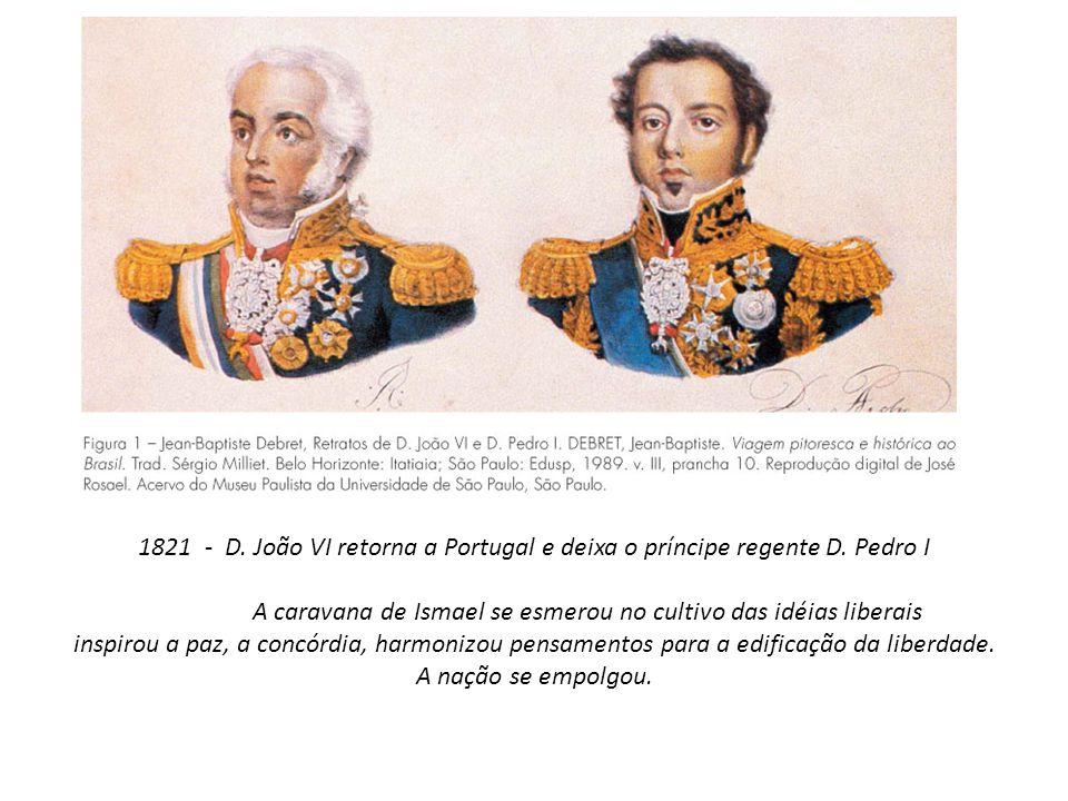 1821 - D. João VI retorna a Portugal e deixa o príncipe regente D. Pedro I A caravana de Ismael se esmerou no cultivo das idéias liberais inspirou a p
