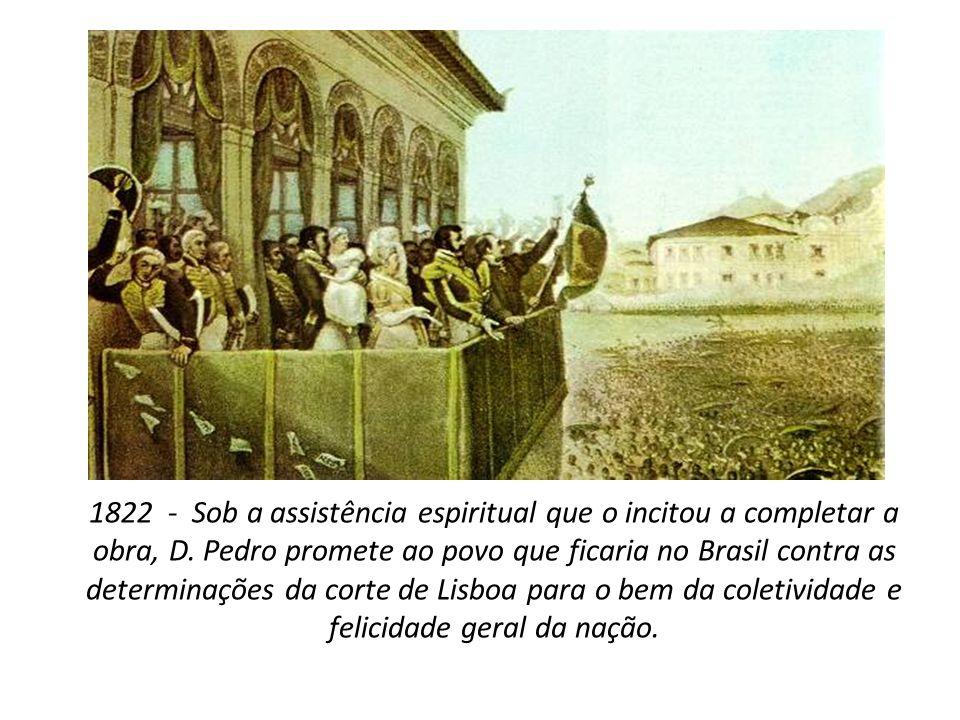 1822 - Sob a assistência espiritual que o incitou a completar a obra, D. Pedro promete ao povo que ficaria no Brasil contra as determinações da corte
