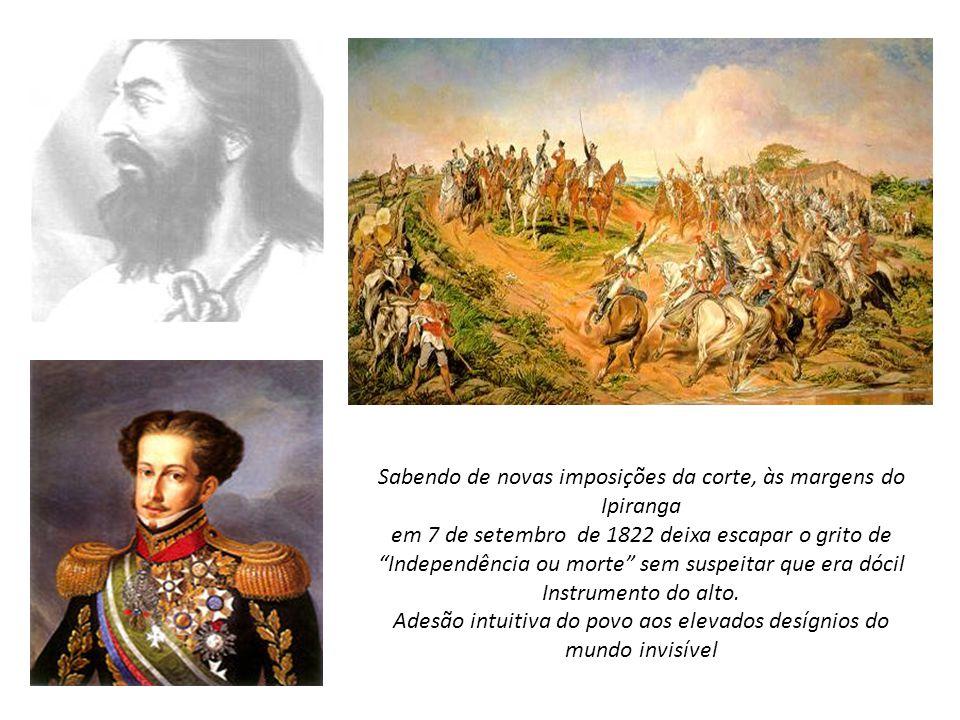 Sabendo de novas imposições da corte, às margens do Ipiranga em 7 de setembro de 1822 deixa escapar o grito de Independência ou morte sem suspeitar qu