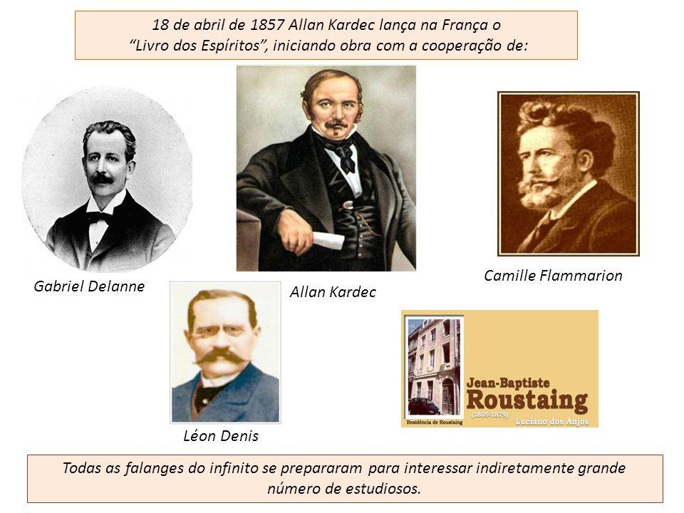 18 de abril de 1857 Allan Kardec lança na França o Livro dos Espíritos, iniciando obra com a cooperação de: Léon Denis Gabriel Delanne Camille Flammar