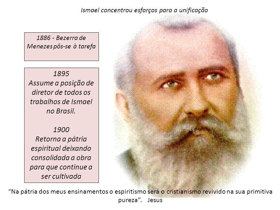 1886 - Bezerra de Menezes pôs-se à tarefa 1895 Assume a posição de diretor de todos os trabalhos de Ismael no Brasil. 1900 Retorna a pátria espiritual