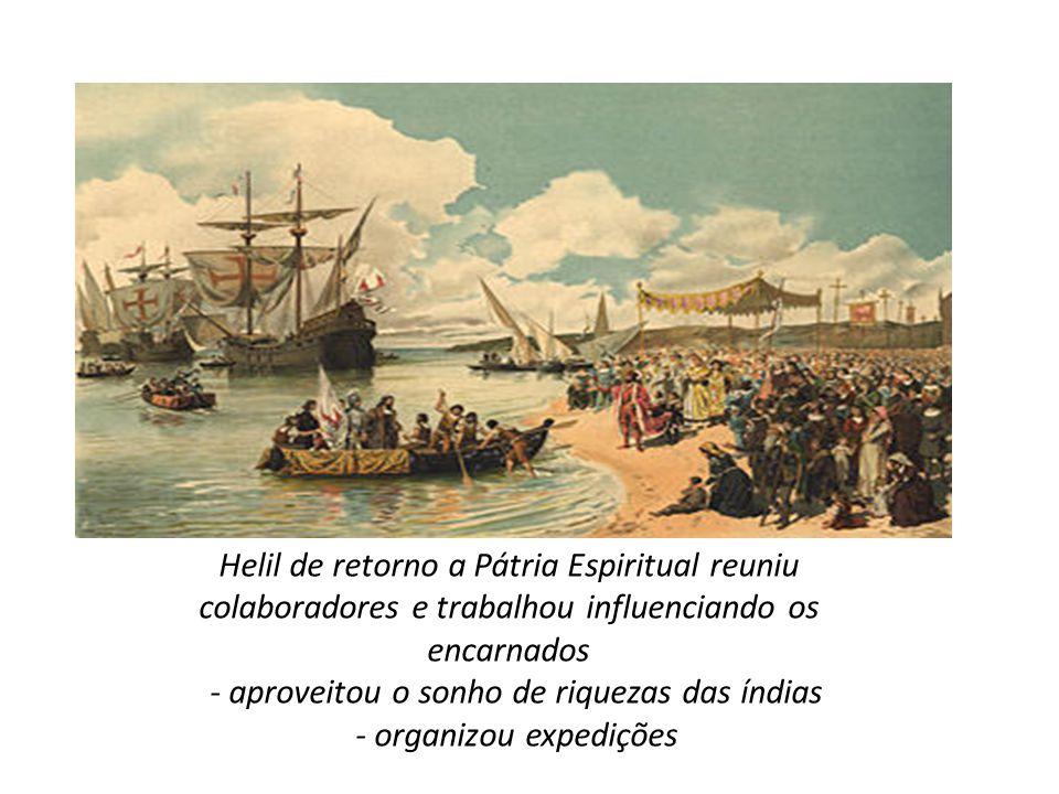 Helil de retorno a Pátria Espiritual reuniu colaboradores e trabalhou influenciando os encarnados - aproveitou o sonho de riquezas das índias - organi