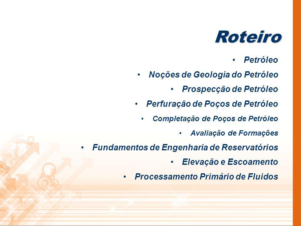 Roteiro Petróleo Noções de Geologia do Petróleo Prospecção de Petróleo Perfuração de Poços de Petróleo Completação de Poços de Petróleo Avaliação de F