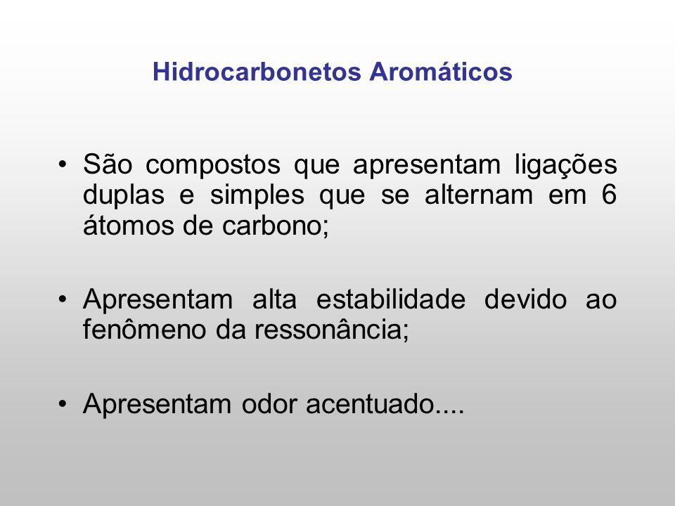 Hidrocarbonetos Aromáticos São compostos que apresentam ligações duplas e simples que se alternam em 6 átomos de carbono; Apresentam alta estabilidade devido ao fenômeno da ressonância; Apresentam odor acentuado....