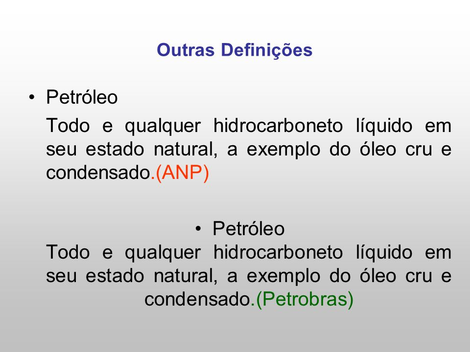 Outras Definições Petróleo Todo e qualquer hidrocarboneto líquido em seu estado natural, a exemplo do óleo cru e condensado.(ANP) Petróleo Todo e qualquer hidrocarboneto líquido em seu estado natural, a exemplo do óleo cru e condensado.(Petrobras)
