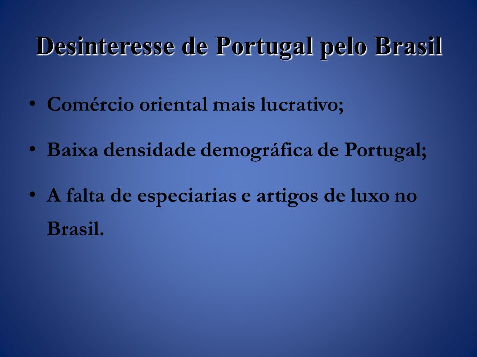 Desinteresse de Portugal pelo Brasil Comércio oriental mais lucrativo; Baixa densidade demográfica de Portugal; A falta de especiarias e artigos de luxo no Brasil.