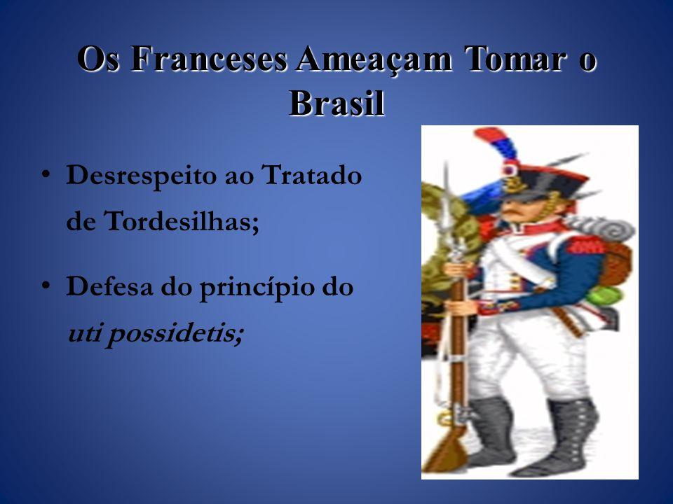 Os Franceses Ameaçam Tomar o Brasil Desrespeito ao Tratado de Tordesilhas; Defesa do princípio do uti possidetis;