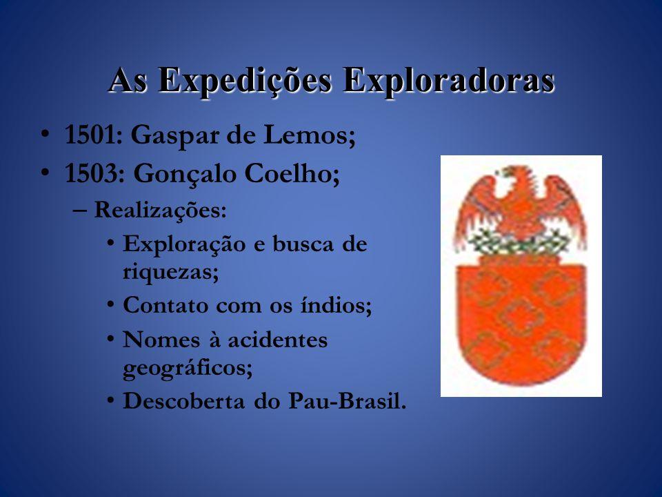 As Expedições Exploradoras 1501: Gaspar de Lemos; 1503: Gonçalo Coelho; – Realizações: Exploração e busca de riquezas; Contato com os índios; Nomes à