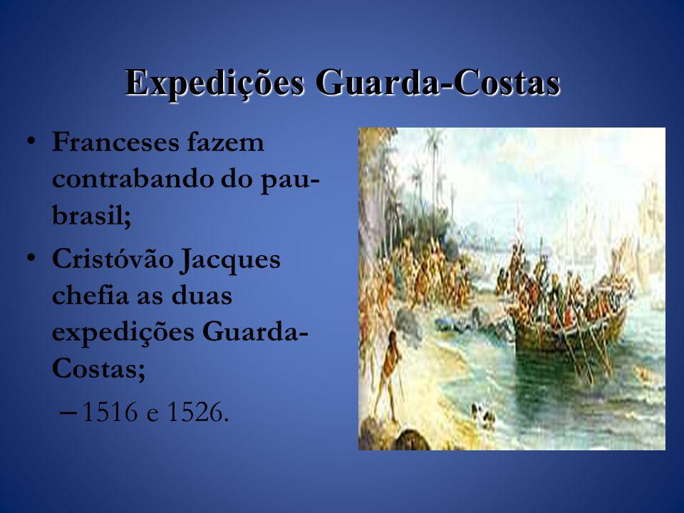Expedições Guarda-Costas Franceses fazem contrabando do pau- brasil; Cristóvão Jacques chefia as duas expedições Guarda- Costas; – 1516 e 1526.