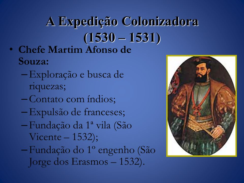 A Expedição Colonizadora (1530 – 1531) Chefe Martim Afonso de Souza: – Exploração e busca de riquezas; – Contato com índios; – Expulsão de franceses; – Fundação da 1ª vila (São Vicente – 1532); – Fundação do 1º engenho (São Jorge dos Erasmos – 1532).