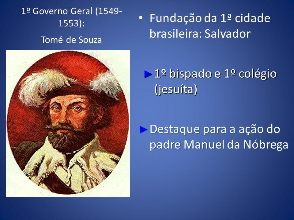 1º Governo Geral (1549- 1553): Tomé de Souza Fundação da 1ª cidade brasileira: Salvador 1º bispado e 1º colégio (jesuíta) 1º bispado e 1º colégio (jes