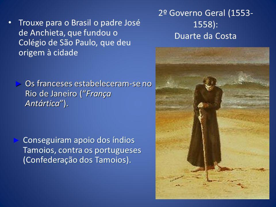 2º Governo Geral (1553- 1558): Duarte da Costa Trouxe para o Brasil o padre José de Anchieta, que fundou o Colégio de São Paulo, que deu origem à cidade Os franceses estabeleceram-se no Rio de Janeiro (França Antártica).